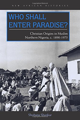 Who Shall Enter Paradise?: Christian Origins in Muslim Northern Nigeria, c. 1890–1975 (New African Histories)