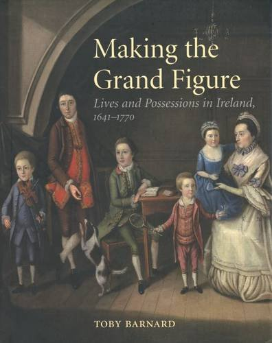 Making the Grand Figure: Lives and Possessions in Ireland, 1641-1770