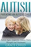 Autism: Parenting an Autistic Child: Autism Signs, Symptoms, Causes, Facts, Therapies and Treatments (Autism Spectrum Disorders)