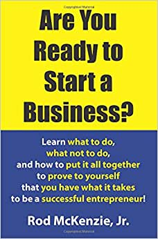 Are You Ready To Start A Business?: Learn What To Do, What Not To Do, And How To Put It All Together To Prove To Yourself That You Have What It Takes To Be A Successful Entrepreneur!