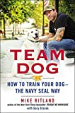 By Mike Ritland Team Dog: How to Train Your Dog--the Navy SEAL Way [Hardcover]