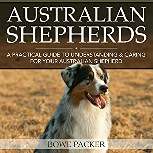 Australian Shepherds: A Practical Guide to Understanding and Caring for Your Australian Shepherd | [Bowe Chaim Packer]