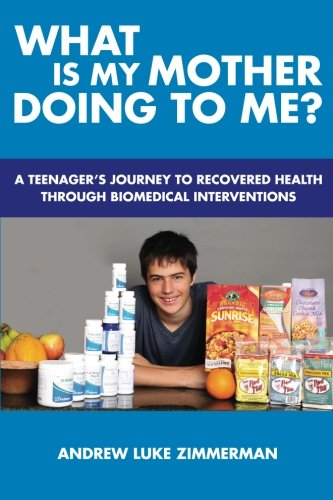 What Is My Mother Doing To Me?: A Teenager's Journey To Recovered Health Through Biomedical Interventions PDF
