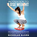 Motivation To Lose Weight: The Ultimate Guide On How To Get Motivated And Stay Motivated To Eat Healthy, Lose Weight And Feel Great (Weight Loss by Nicholas Bjorn Book 1) | Nicholas Bjorn