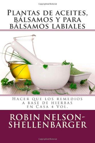Plantas De Aceites, Bálsamos Y Para Bálsamos Labiales: Hacer Que Los Remedios A Base De Hierbas En Casa 4 Vol. (Making Herbal Remedies At Home) (Spanish Edition)