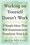 img - for By Ariel and Shya Kane Working on Yourself Doesn't Work: The 3 Simple Ideas That Will Instantaneously Transform Your Life (1st Edition) book / textbook / text book