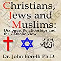 Christians, Jews and Muslims: Dialogue, Relationship and the Catholic View  by Lohn Borelli Narrated by John Borelli