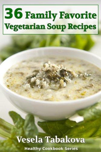 36 Family Favorite Vegetarian Soup Recipes (Healthy Cookbook Series) by Vesela Tabakova