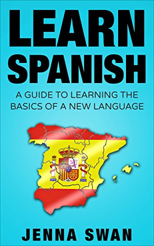 Spanish: Learn Spanish: A Guide To Learning The Basics of A New Language by Jenna Swan