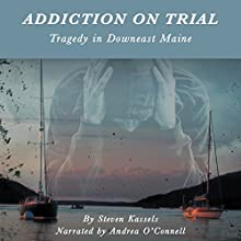 Addiction on Trial: Tragedy in Downeast Maine Audiobook by Steven Kassels Narrated by Andrea O'Connell