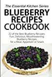 Blueberry Recipes Cookbook: 22 of the Best Blueberry Recipes: Fun, Delicious, Mouthwatering Blueberries Recipes for a Meal, Appetizer, or Snack (The Essential Kitchen Series) (Volume 60)