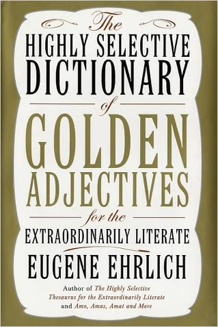 The Highly Selective Dictionary of Golden Adjectives: For the Extraordinarily Literate written by Eugene Ehrlich