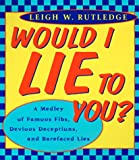 Would I Lie to You: A Medley of Famous Fibs, Farces, Deceptions, Distortions and Bare-Faced Lies (0452279313) by Rutledge, Leigh W.