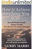How to Achieve Anything You Want: Set and Prioritize Goals, Attract Wealth, Live the Life You Always Dreamed