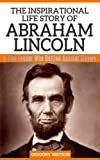 Abraham Lincoln - The Inspirational Life Story of Abraham Lincoln, A True Leader Who Battled Against Slavery (Inspirational Life Stories By Gregory Watson)