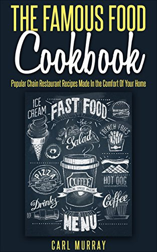 Free Kindle Book : The Famous Food Cookbook: Popular Chain Restaurant Recipes Made In the Comfort Of Your Home