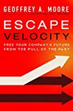 Escape Velocity: Free Your Company's Future from the Pull of the Past (0062040898) by Moore, Geoffrey A.