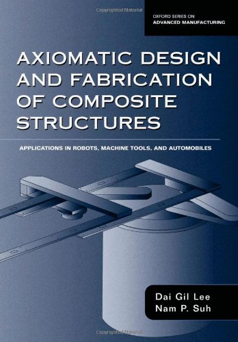 Axiomatic Design and Fabrication of Composite Structures: Applications in Robots, Machine Tools, and Automobiles (Oxford Series on Advanced Manufacturing)