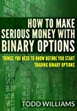 img - for How To Make Serious Money With Binary Options: Things You Need To Know Before You Start Trading Binary Options (Investing Online, Day Trading Strategies Book 1) book / textbook / text book