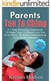 Parents Tao Te Ching: A 7 Step Parenting Framework To Make Your Children Love You Even More, Without Compromising Your Hectic Schedule