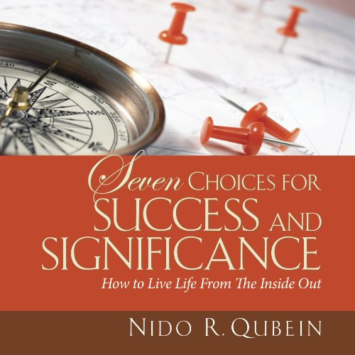 Seven Choices for Success and Significance: How to Live Life From the Inside Out, by Nido R. Qubein