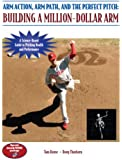 Arm Action, Arm Path, and the Perfect Pitch: Building a Million-Dollar Arm