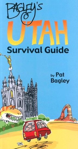 Bagley's Utah Survival Guide Pat Bagley and Dan Thomas