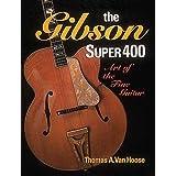 The Gibson Super 400: Art of the Fine Guitar ~ Thomas A. Van Hoose