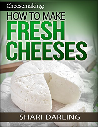 CHEESEMAKING: HOW TO MAKE FRESH CHEESES: How to make artisan fresh cheeses; Using them in recipes; And pairing the recipes to wine by Shari Darling
