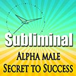 Alpha Male the Secret to Success Subliminal: Powerful Confidence Deep Relaxation-Sleep Change-Binaural Beats | Subliminal Hypnosis