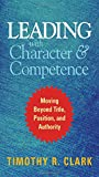 img - for Leading with Character and Competence: Moving Beyond Title, Position, and Authority book / textbook / text book