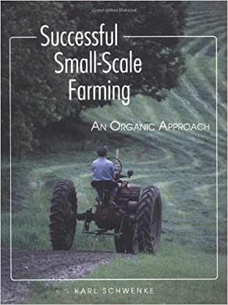 Successful Small-Scale Farming: An Organic Approach (Down-To-Earth Book) written by Karl Schwenke