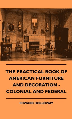 The Practical Book of American Furniture and Decoration - Colonial and Federal