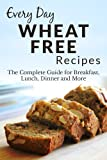 Wheat Free Recipes: The Complete Guide to Breakfast, Lunch, Dinner, and More (Everyday Recipes)