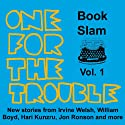 One for the Trouble: Book Slam, Volume One (       UNABRIDGED) by Irvine Welsh, Jon Ronson, William Boyd, Hari Kunzru, Joe Dunthorne, Bernardine Evaristo, Helen Oyeyemi Narrated by Richard Milward, Hari Kunzru, Simon Armitage, Andrew Scott, Bernardine Evaristo, Kate Tempest, Joe Dunthorne, Olivia Coleman, Chris O'Dowd, Roger Robinson
