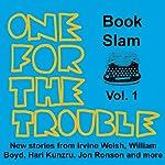 One for the Trouble: Book Slam, Volume One | Irvine Welsh,Jon Ronson,William Boyd,Hari Kunzru,Joe Dunthorne,Bernardine Evaristo,Helen Oyeyemi