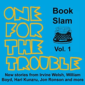 One for the Trouble: Book Slam, Volume One | [Irvine Welsh, Jon Ronson, William Boyd, Hari Kunzru, Joe Dunthorne, Bernardine Evaristo, Helen Oyeyemi]