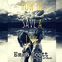 How to Save a Life Hörbuch von Emma Scott Gesprochen von: Ramona Master