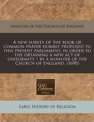 A new survey of the book of common prayer humbly proposed to this present parliament, in order to the obtaining a new act of uniformity / by a minister of the Church of England. (1690)
