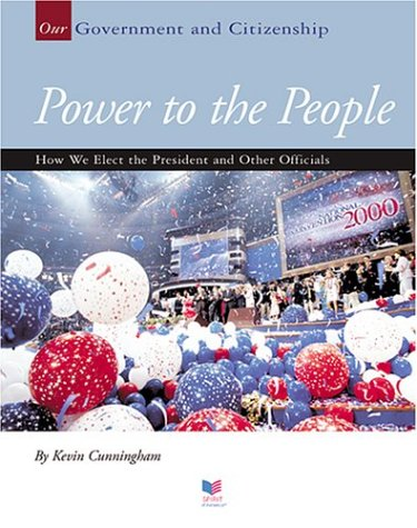 Power To The People: How We Elect The President And Other Officials (Our Government and Citizenship)