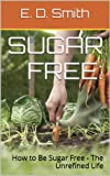Sugar Free: How to Be Sugar Free - The Unrefined Life (What You Need To Know About Health)