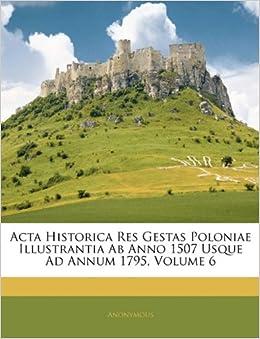 Acta Historica Res Gestas Poloniae Illustrantia Ab Anno 1507 Usque Ad