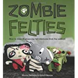 Zombie Felties: How to Raise 16 Gruesome Felt Creatures from the Undead ~ Sarah Skeate