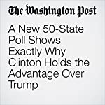 A New 50-State Poll Shows Exactly Why Clinton Holds the Advantage Over Trump | Dan Balz,Scott Clement