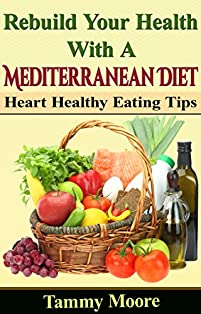 Rebuild Your Health With A Mediterranean Diet - Heart Healthy Eating Tips by Tammy Moore ebook deal