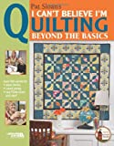 img - for Pat Sloan's I Can't Believe I'm Quilting, Beyond the Basics (Leisure Arts #4430) book / textbook / text book