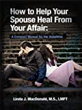 img - for How to Help Your Spouse Heal from Your Affair: A Compact Manual for the Unfaithful book / textbook / text book