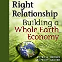 Right Relationship: Building a Whole Earth Economy Audiobook by Peter G. Brown, Geoffrey Garver Narrated by Martin Gollery