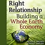 Right Relationship: Building a Whole Earth Economy | Peter G. Brown,Geoffrey Garver