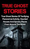 True Ghost Stories: True Ghost Stories Of Terrifying Paranormal Activity, Haunted Houses And Spooky Places From Around The World - True Ghost Stories Books     True Ghost Stories Series, Ghost Stories)